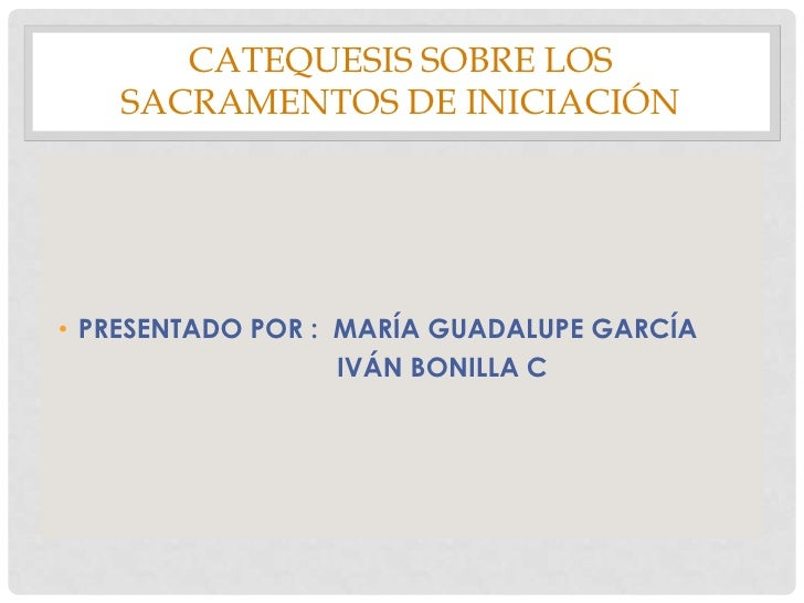 CATEQUESIS SOBRE LOS SACRAMENTOS DE INICIACIÓN<br />PRESENTADO POR :  MARÍA GUADALUPE GARCÍA<br />                        ...