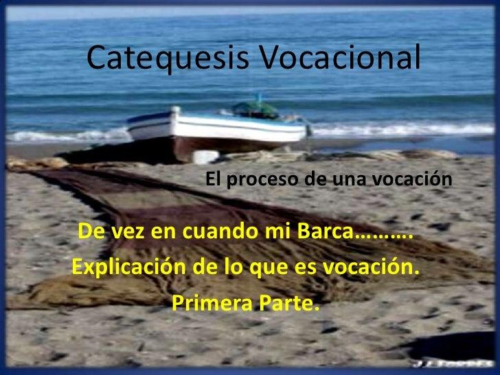 Catequesis Vocacional<br />El proceso de una vocación<br />De vez en cuando mi Barca……….<br />Explicación de lo que es voc...