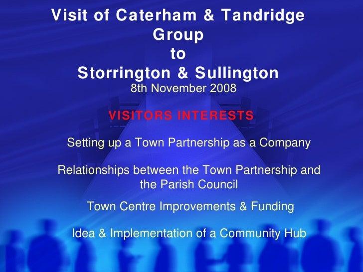 Visit of Caterham & Tandridge Group to Storrington & Sullington VISITORS INTERESTS 8th November 2008 Town Centre Improveme...