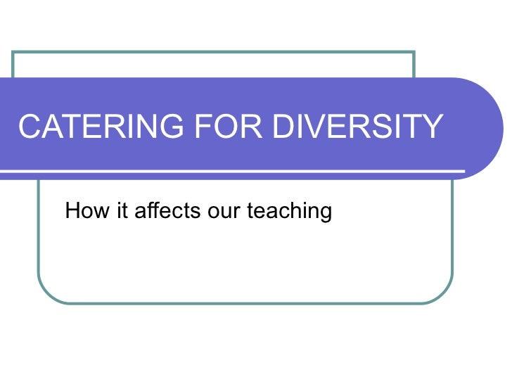CATERING FOR DIVERSITY How it affects our teaching