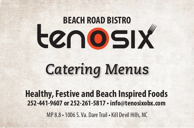 Healthy, Festive and Beach Inspired Foods 252-441-9607 or 252-261-5817 • info@tenosixobx.com BEACH ROAD BISTRO MP 8.8 • 10...