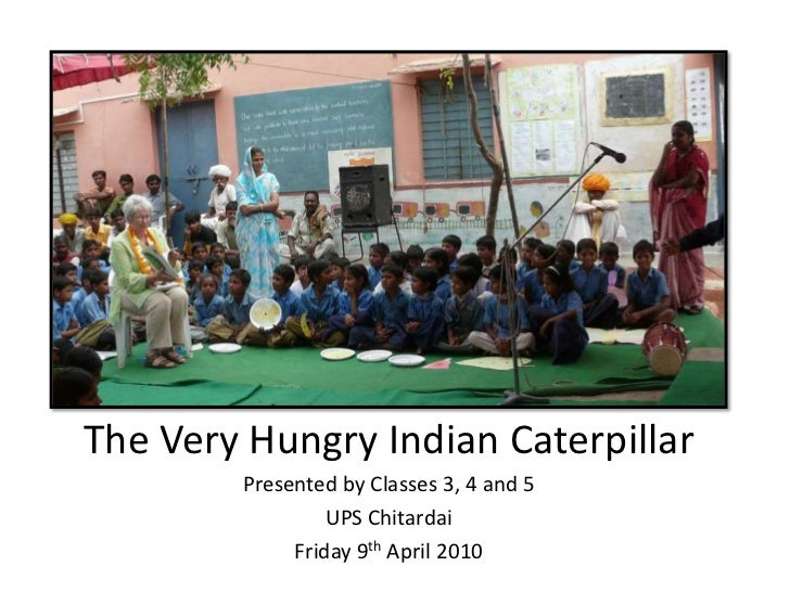 The Very Hungry Indian Caterpillar        Presented by Classes 3, 4 and 5                 UPS Chitardai             Friday...