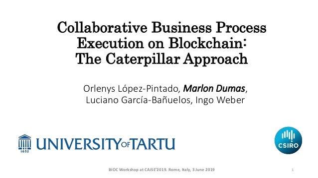 Collaborative Business Process Execution on Blockchain: The Caterpillar Approach Orlenys López-Pintado, Marlon Dumas, Luci...