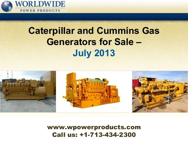 Call us: +1-713-434-2300 Caterpillar and Cummins Gas Generators for Sale – July 2013 www.wpowerproducts.com