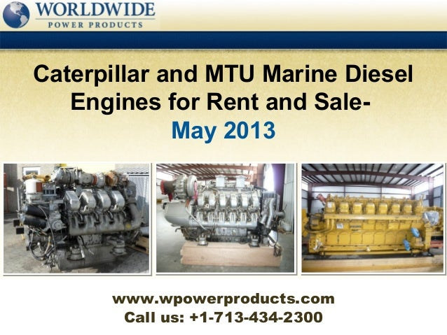 Call us: +1-713-434-2300Caterpillar and MTU Marine DieselEngines for Rent and Sale-May 2013www.wpowerproducts.com