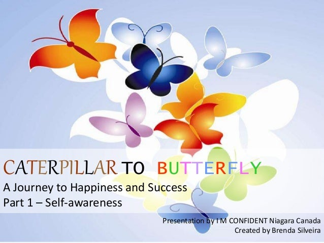 CATERPILLAR TO BUTTERFLY  A Journey to Happiness and Success  Part 1 – Self-awareness  Presentation by I M CONFIDENT Niaga...