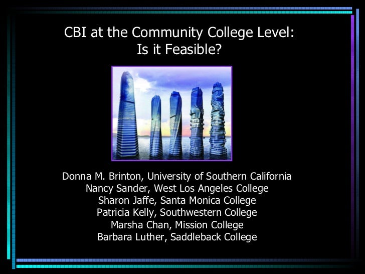 CBI at the Community College Level: Is it Feasible? Donna M. Brinton, University of Southern California Nancy Sander, West...