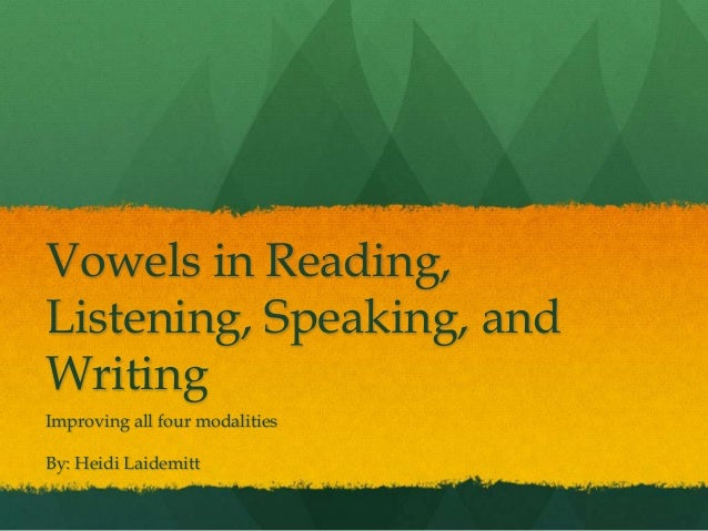 Vowels in Reading, Listening, Speaking, and Writing Improving all four modalities By: Heidi Laidemitt