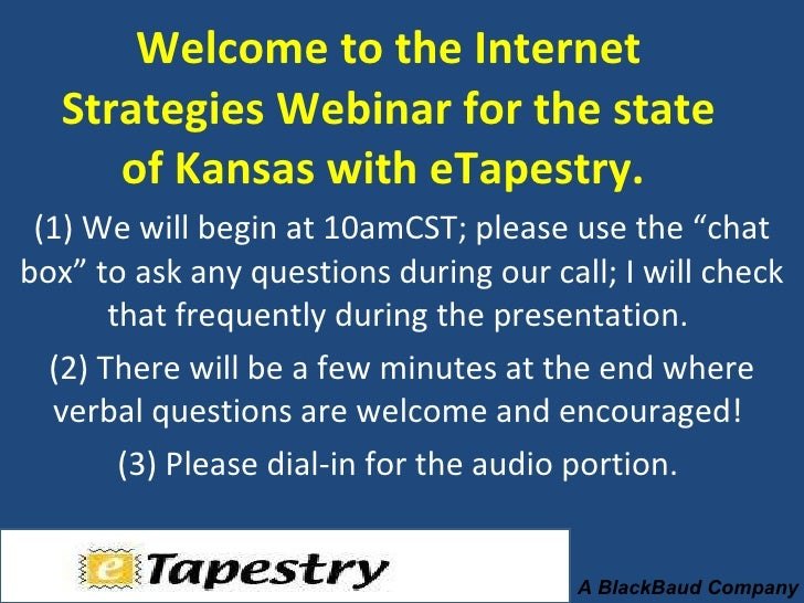 Welcome to the Internet Strategies Webinar for the state of Kansas with eTapestry.  (1) We will begin at 10amCST; please u...