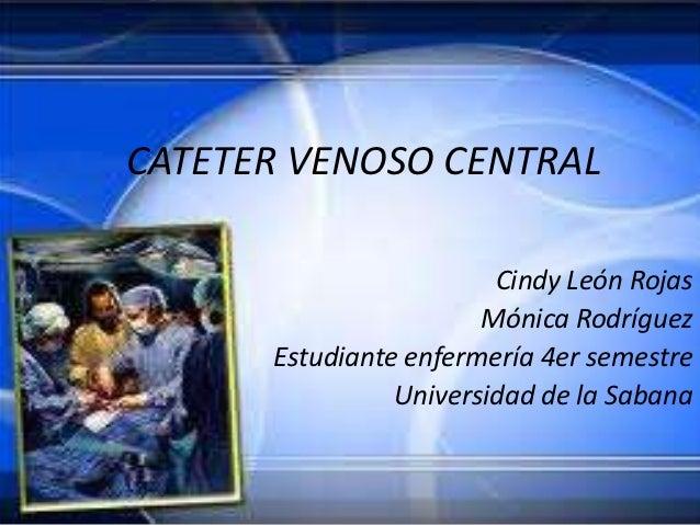 CATETER VENOSO CENTRAL                        Cindy León Rojas                       Mónica Rodríguez      Estudiante enfe...