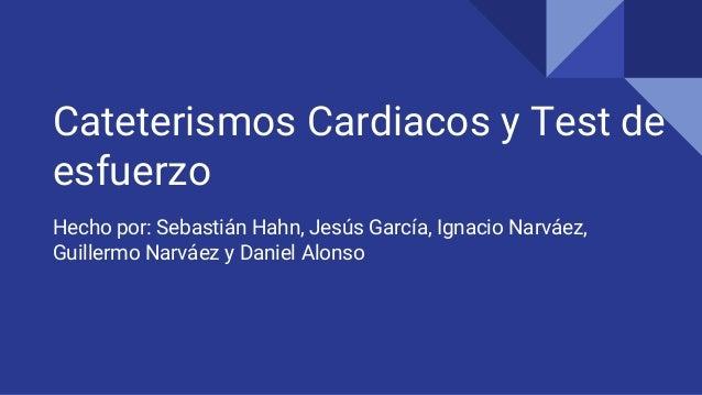 Cateterismos Cardiacos y Test de esfuerzo Hecho por: Sebastián Hahn, Jesús García, Ignacio Narváez, Guillermo Narváez y Da...