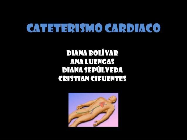 CATETERISMO CARDIACO Diana Bolívar Ana Luengas Diana Sepúlveda Cristian Cifuentes