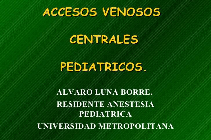 ACCESOS VENOSOS  CENTRALES PEDIATRICOS. ALVARO LUNA BORRE.  RESIDENTE ANESTESIA PEDIATRICA UNIVERSIDAD METROPOLITANA