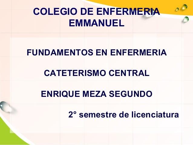 COLEGIO DE ENFERMERIA EMMANUEL FUNDAMENTOS EN ENFERMERIA CATETERISMO CENTRAL ENRIQUE MEZA SEGUNDO 2° semestre de licenciat...