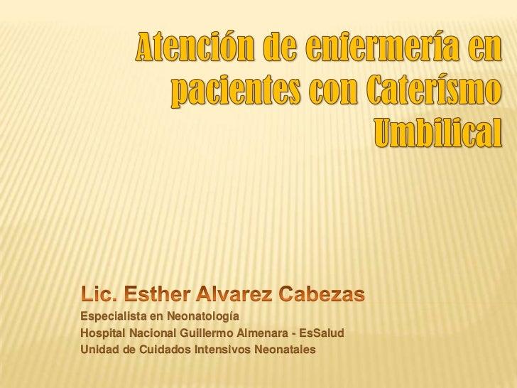 Atención de enfermería en pacientes con Caterísmo Umbilical<br />Lic. Esther Alvarez Cabezas<br />Especialista en Neonatol...