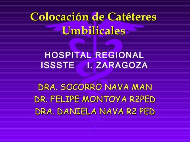 Colocación de Catéteres     Umbilicales  HOSPITAL REGIONAL ISSSTE  I. ZARAGOZA DRA. SOCORRO NAVA MANDR. FELIPE MONTOYA R2P...