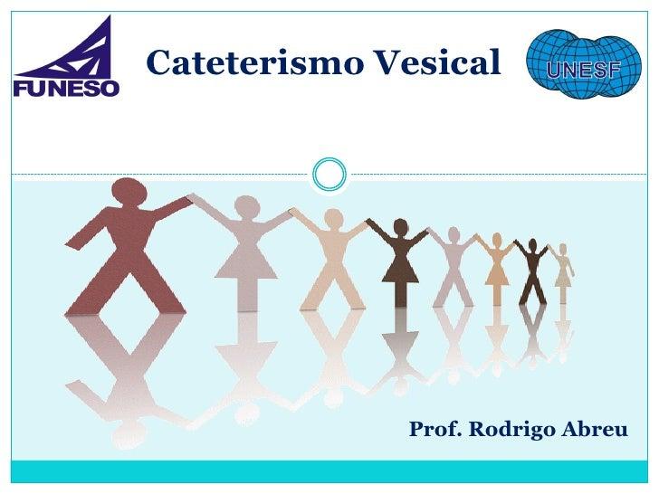 Cateterismo Vesical              Prof. Rodrigo Abreu