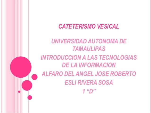 CATETERISMO VESICAL    UNIVERSIDAD AUTONOMA DE            TAMAULIPASINTRODUCCION A LAS TECNOLOGIAS        DE LA INFORMACIO...