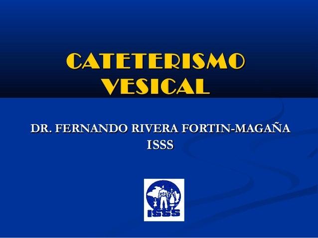 CATETERISMO      VESICALDR. FERNANDO RIVERA FORTIN-MAGAÑA              ISSS