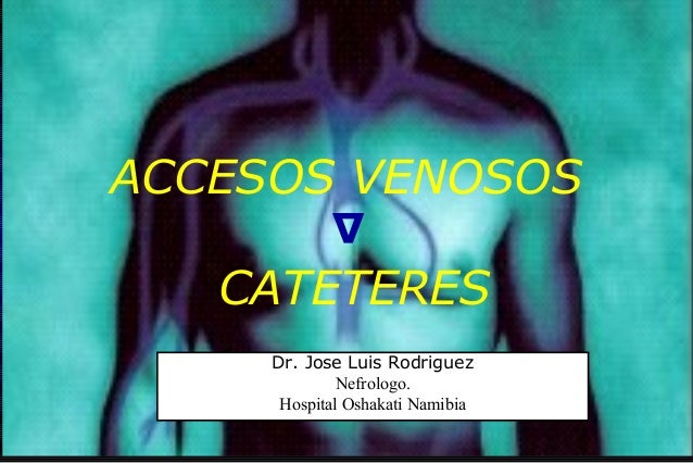 ACCESOS VENOSOS CATETERES ∆ Dr. Jose Luis Rodriguez Nefrologo. Hospital Oshakati Namibia