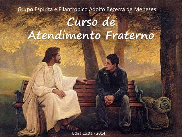 Curso de Atendimento Fraterno Grupo Espírita e Filantrópico Adolfo Bezerra de Menezes Edna Costa - 2014