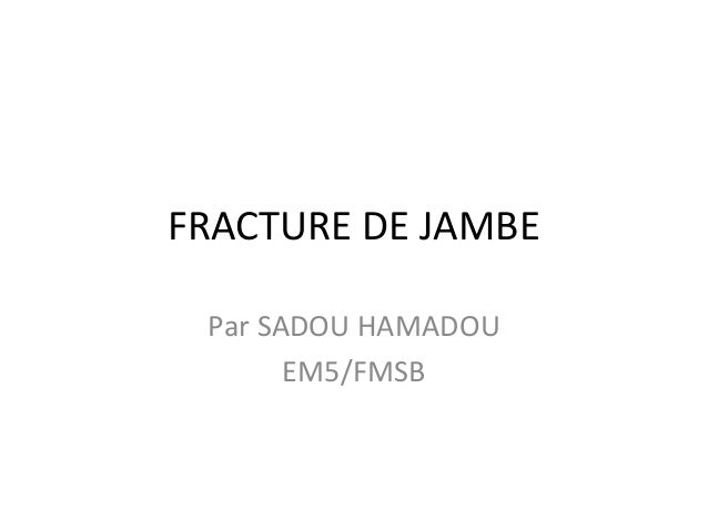 FRACTURE DE JAMBE Par SADOU HAMADOU EM5/FMSB