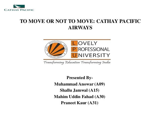 TO MOVE OR NOT TO MOVE: CATHAY PACIFIC AIRWAYS Presented By- Muhammad Anowar (A09) Shallu Jamwal (A15) Mahim Uddin Fahad (...
