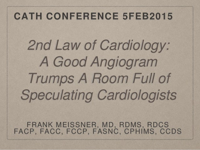 CATH CONFERENCE 5FEB2015 FRANK MEISSNER, MD, RDMS, RDCS FACP, FACC, FCCP, FASNC, CPHIMS, CCDS 2nd Law of Cardiology: A Goo...