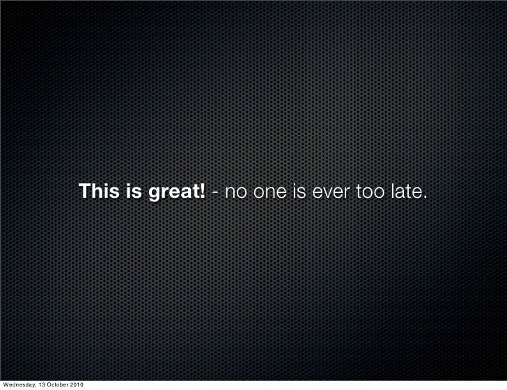 This is great! - no one is ever too late.     Wednesday, 13 October 2010