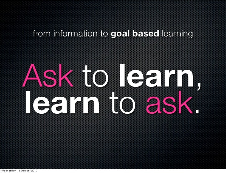 from information to goal based learning                    Ask to learn,                learn to ask. Wednesday, 13 Octobe...