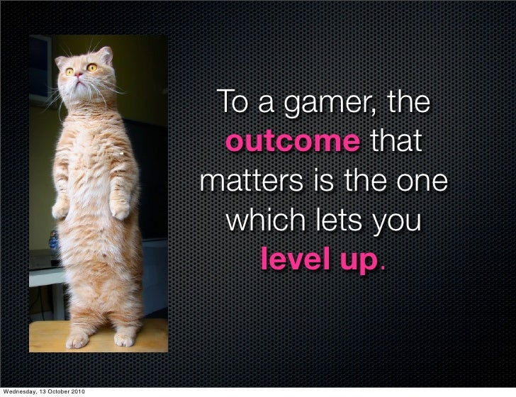 To a gamer, the                                outcome that                              matters is the one               ...