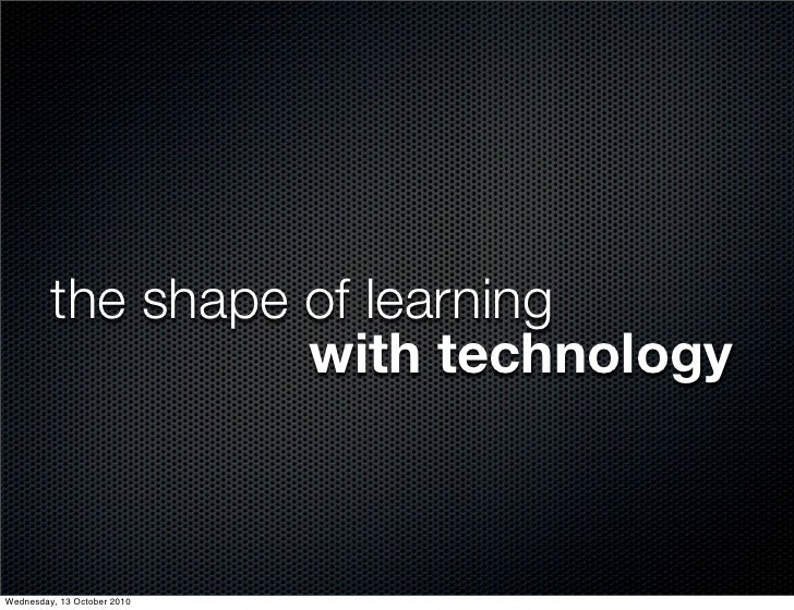the shape of learning                    with technology    Wednesday, 13 October 2010