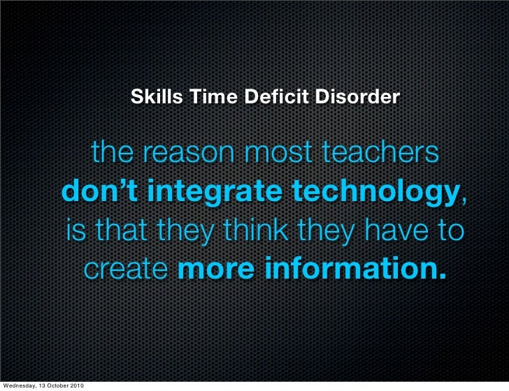 Skills Time Deficit Disorder                      the reason most teachers                   don't integrate technology,   ...