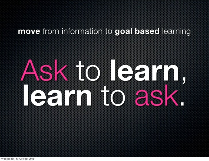 move from information to goal based learning                    Ask to learn,                learn to ask. Wednesday, 13 O...