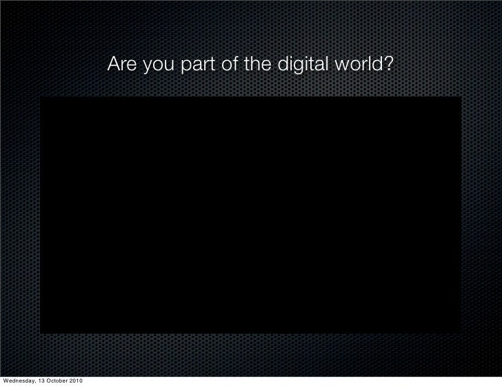 Are you part of the digital world?     Wednesday, 13 October 2010