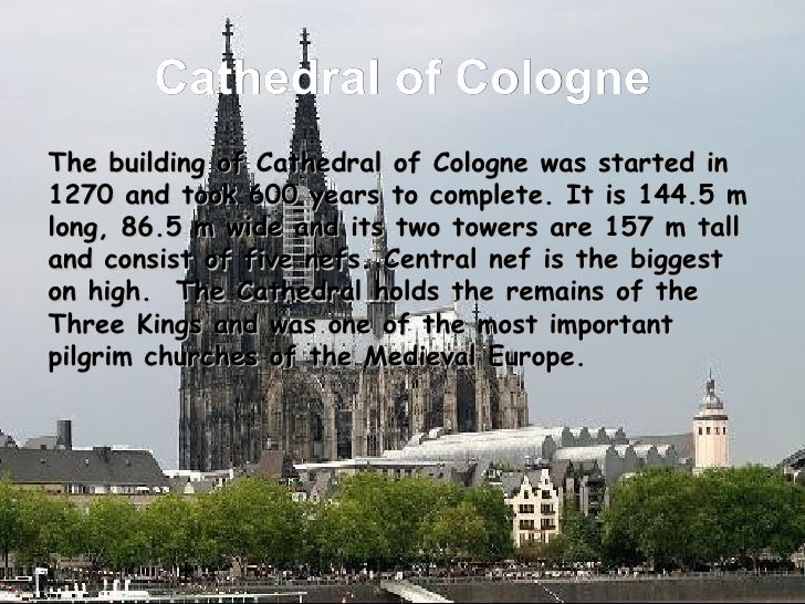 Cathedral of Cologne <ul><li>The building of Cathedral of Cologne was started in 1270 and took 600 years to complete. It i...
