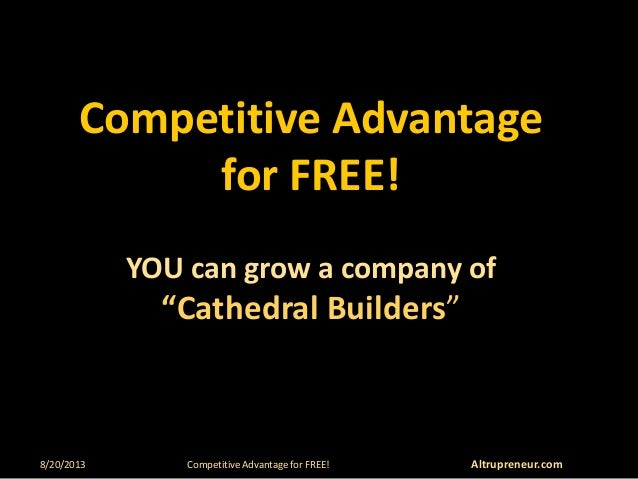 """8/20/2013 Competitive Advantage for FREE! Altrupreneur.com Competitive Advantage for FREE! YOU can grow a company of """"Cath..."""