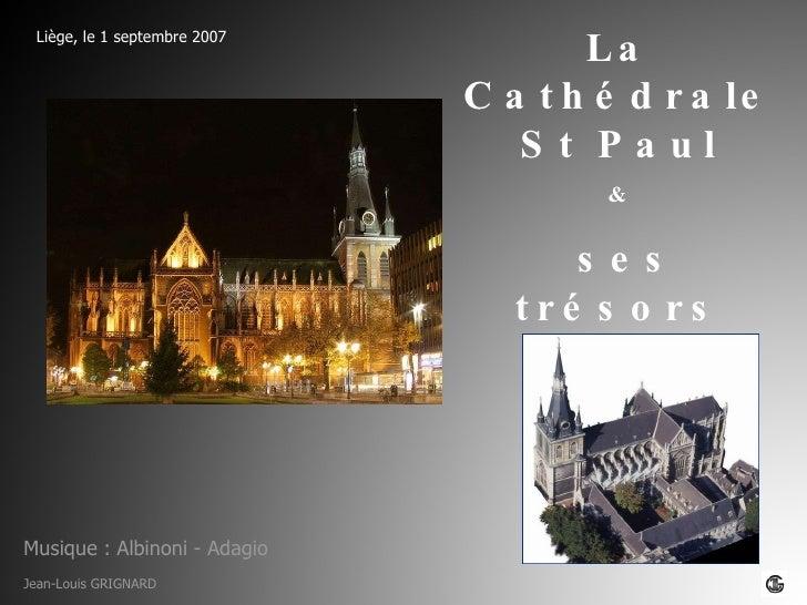 Liège, le 1 septembre 2007 La Cathédrale St Paul & ses trésors Jean-Louis GRIGNARD Musique : Albinoni - Adagio