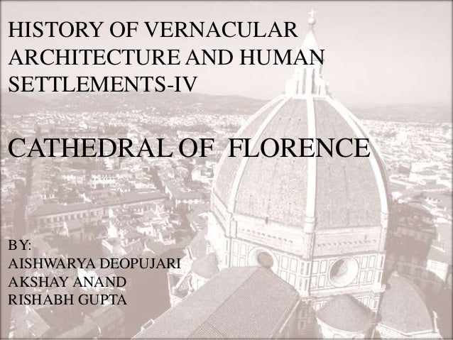 HISTORY OF VERNACULAR ARCHITECTURE AND HUMAN SETTLEMENTS-IV CATHEDRAL OF FLORENCE BY: AISHWARYA DEOPUJARI AKSHAY ANAND RIS...