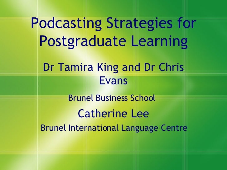 Podcasting Strategies for Postgraduate Learning Dr Tamira King and Dr Chris Evans Brunel Business School   Catherine Lee B...