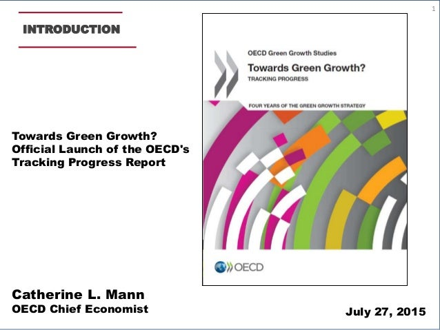 INTRODUCTION Catherine L. Mann OECD Chief Economist Towards Green Growth? Official Launch of the OECD's Tracking Progress ...