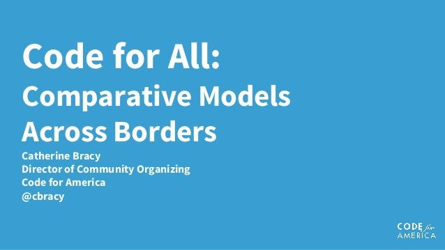 Code for All: Comparative Models Across Borders Catherine Bracy Director of Community Organizing Code for America @cbracy