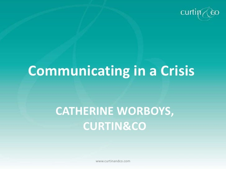 Communicating in a Crisis    CATHERINE WORBOYS,        CURTIN&CO          www.curtinandco.com