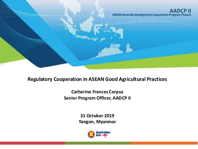 Regulatory Cooperation in ASEAN Good Agricultural Practices Catherine Frances Corpuz Senior Program Officer, AADCP II 31 O...