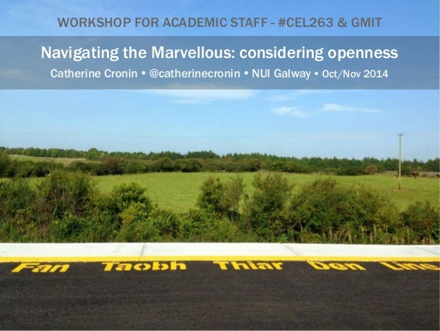 WORKSHOP FOR ACADEMIC STAFF - #CEL263 & GMIT  Navigating the Marvellous: considering openness  Catherine Cronin  @catheri...