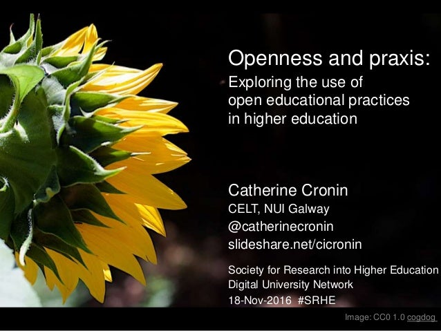 Openness and praxis: Exploring the use of open educational practices in higher education Catherine Cronin CELT, NUI Galway...