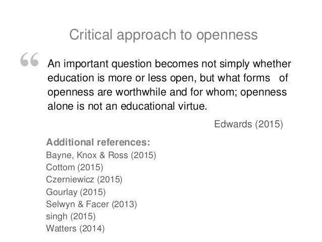 An important question becomes not simply whether education is more or less open, but what forms of openness are worthwhile...