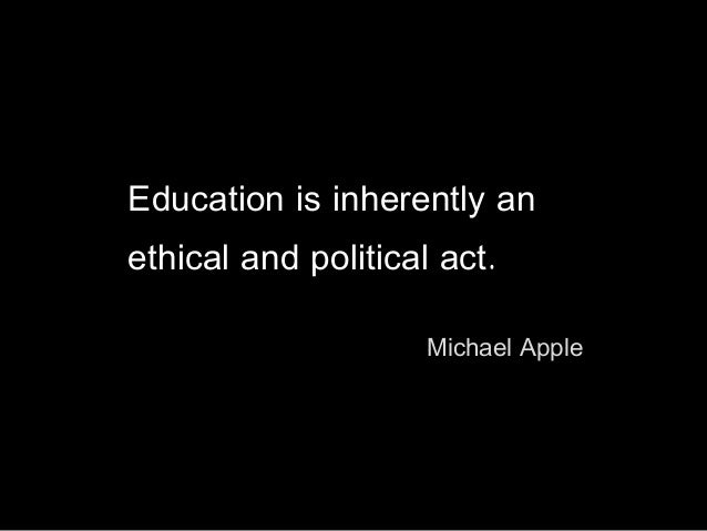 Education is inherently an ethical and political act. Michael Apple