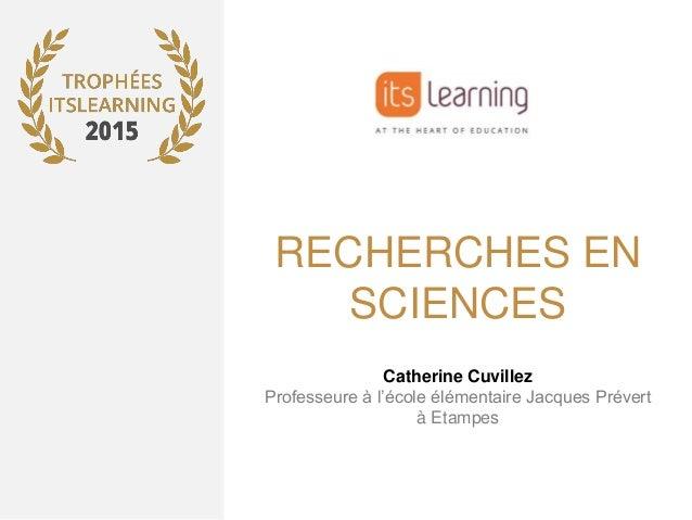 RECHERCHES EN SCIENCES Catherine Cuvillez Professeure à l'école élémentaire Jacques Prévert à Etampes