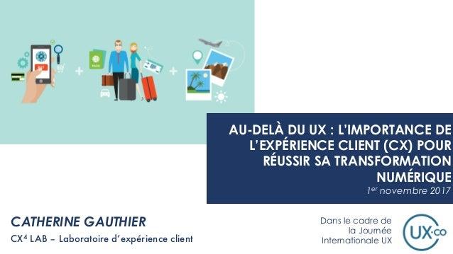 CATHERINE GAUTHIER CX4 LAB – Laboratoire d'expérience client AU-DELÀ DU UX : L'IMPORTANCE DE L'EXPÉRIENCE CLIENT (CX) POUR...